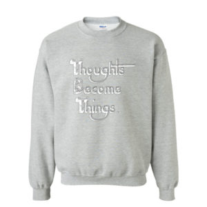 Thoughts Become Things Sweatshirt